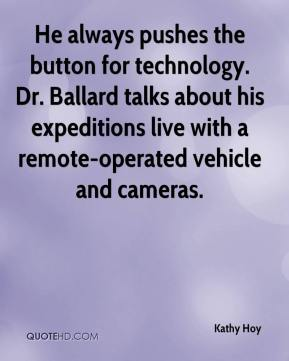 Kathy Hoy  - He always pushes the button for technology. Dr. Ballard talks about his expeditions live with a remote-operated vehicle and cameras.