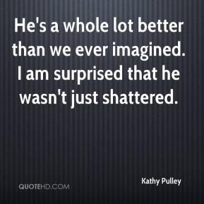Kathy Pulley  - He's a whole lot better than we ever imagined. I am surprised that he wasn't just shattered.