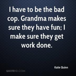 Katie Quinn  - I have to be the bad cop. Grandma makes sure they have fun; I make sure they get work done.