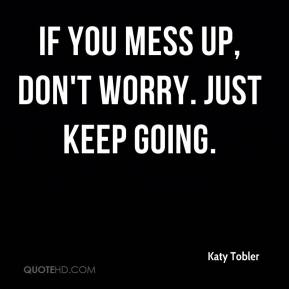 Katy Tobler  - If you mess up, don't worry. Just keep going.