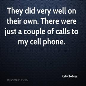 Katy Tobler  - They did very well on their own. There were just a couple of calls to my cell phone.