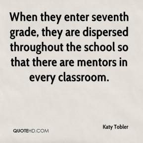 Katy Tobler  - When they enter seventh grade, they are dispersed throughout the school so that there are mentors in every classroom.