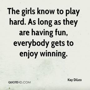Kay DiLeo  - The girls know to play hard. As long as they are having fun, everybody gets to enjoy winning.