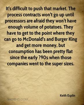 Keith Esplin  - It's difficult to push that market. The process contracts won't go up until processors are afraid they won't have enough volume of potatoes. They have to get to the point where they can go to McDonald's and Burger King and get more money, but consumption has been pretty flat since the early ?90s when those companies went to the super sizes.