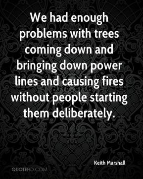 Keith Marshall  - We had enough problems with trees coming down and bringing down power lines and causing fires without people starting them deliberately.