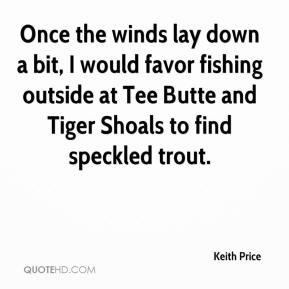 Keith Price  - Once the winds lay down a bit, I would favor fishing outside at Tee Butte and Tiger Shoals to find speckled trout.