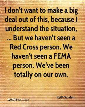 Keith Sanders  - I don't want to make a big deal out of this, because I understand the situation, ... But we haven't seen a Red Cross person. We haven't seen a FEMA person. We've been totally on our own.