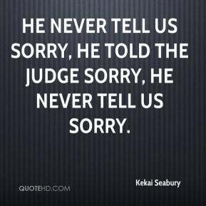 He never tell us sorry, he told the judge sorry, he never tell us sorry.