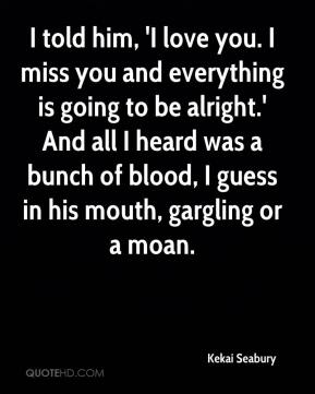 I told him, 'I love you. I miss you and everything is going to be alright.' And all I heard was a bunch of blood, I guess in his mouth, gargling or a moan.