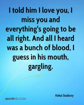 I told him I love you, I miss you and everything's going to be all right. And all I heard was a bunch of blood, I guess in his mouth, gargling.