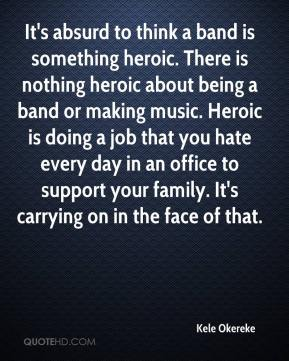 Kele Okereke  - It's absurd to think a band is something heroic. There is nothing heroic about being a band or making music. Heroic is doing a job that you hate every day in an office to support your family. It's carrying on in the face of that.