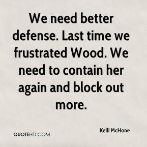 Kelli McHone  - We need better defense. Last time we frustrated Wood. We need to contain her again and block out more.
