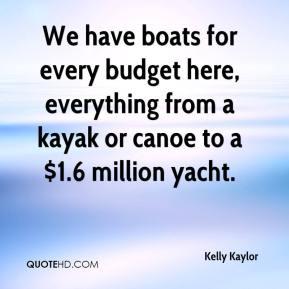 Kelly Kaylor  - We have boats for every budget here, everything from a kayak or canoe to a $1.6 million yacht.