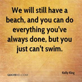 Kelly King  - We will still have a beach, and you can do everything you've always done, but you just can't swim.