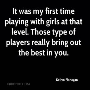 Kellyn Flanagan  - It was my first time playing with girls at that level. Those type of players really bring out the best in you.