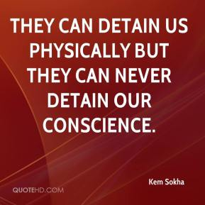 Kem Sokha  - They can detain us physically but they can never detain our conscience.