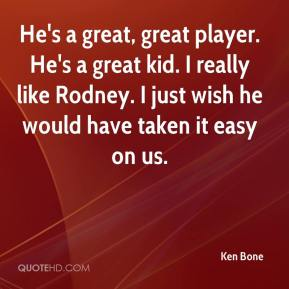 Ken Bone  - He's a great, great player. He's a great kid. I really like Rodney. I just wish he would have taken it easy on us.