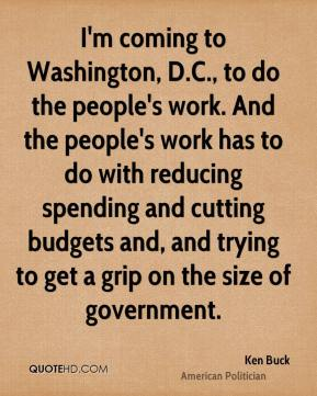 Ken Buck - I'm coming to Washington, D.C., to do the people's work. And the people's work has to do with reducing spending and cutting budgets and, and trying to get a grip on the size of government.