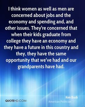 Ken Buck - I think women as well as men are concerned about jobs and the economy and spending and, and other issues. They're concerned that when their kids graduate from college they have an economy and they have a future in this country and they, they have the same opportunity that we've had and our grandparents have had.