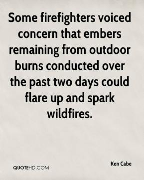 Ken Cabe  - Some firefighters voiced concern that embers remaining from outdoor burns conducted over the past two days could flare up and spark wildfires.