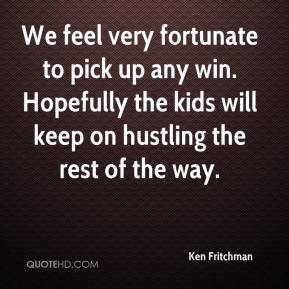 Ken Fritchman  - We feel very fortunate to pick up any win. Hopefully the kids will keep on hustling the rest of the way.