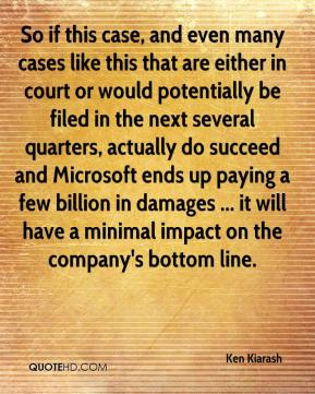Ken Kiarash  - So if this case, and even many cases like this that are either in court or would potentially be filed in the next several quarters, actually do succeed and Microsoft ends up paying a few billion in damages ... it will have a minimal impact on the company's bottom line.
