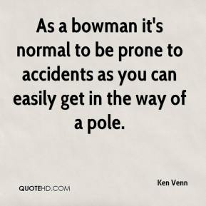 Ken Venn  - As a bowman it's normal to be prone to accidents as you can easily get in the way of a pole.