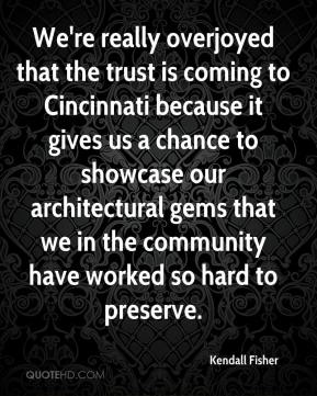 Kendall Fisher  - We're really overjoyed that the trust is coming to Cincinnati because it gives us a chance to showcase our architectural gems that we in the community have worked so hard to preserve.