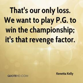 Kenetta Kelly  - That's our only loss. We want to play P.G. to win the championship; it's that revenge factor.