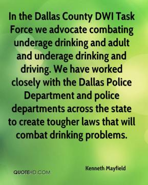 Kenneth Mayfield  - In the Dallas County DWI Task Force we advocate combating underage drinking and adult and underage drinking and driving. We have worked closely with the Dallas Police Department and police departments across the state to create tougher laws that will combat drinking problems.