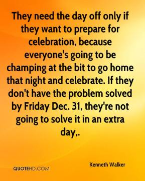 Kenneth Walker  - They need the day off only if they want to prepare for celebration, because everyone's going to be champing at the bit to go home that night and celebrate. If they don't have the problem solved by Friday Dec. 31, they're not going to solve it in an extra day.