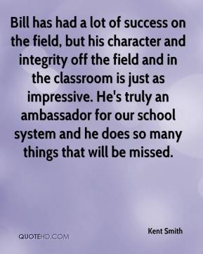 Kent Smith  - Bill has had a lot of success on the field, but his character and integrity off the field and in the classroom is just as impressive. He's truly an ambassador for our school system and he does so many things that will be missed.