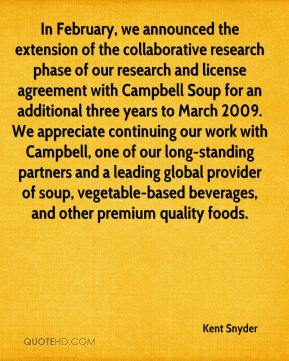 Kent Snyder  - In February, we announced the extension of the collaborative research phase of our research and license agreement with Campbell Soup for an additional three years to March 2009. We appreciate continuing our work with Campbell, one of our long-standing partners and a leading global provider of soup, vegetable-based beverages, and other premium quality foods.