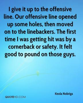 I give it up to the offensive line. Our offensive line opened up some holes, then moved on to the linebackers. The first time I was getting hit was by a cornerback or safety. It felt good to pound on those guys.