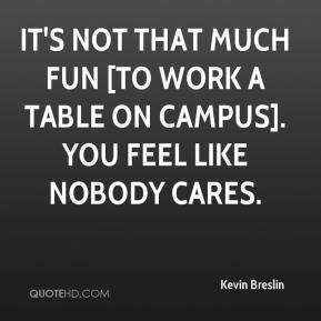 Kevin Breslin  - It's not that much fun [to work a table on campus]. You feel like nobody cares.