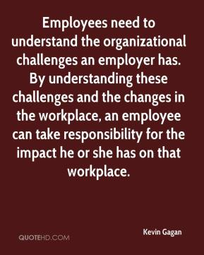 Kevin Gagan  - Employees need to understand the organizational challenges an employer has. By understanding these challenges and the changes in the workplace, an employee can take responsibility for the impact he or she has on that workplace.