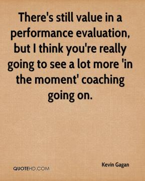 Kevin Gagan  - There's still value in a performance evaluation, but I think you're really going to see a lot more 'in the moment' coaching going on.