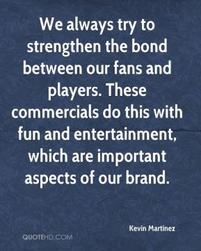 Kevin Martinez  - We always try to strengthen the bond between our fans and players. These commercials do this with fun and entertainment, which are important aspects of our brand.