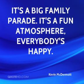 Kevin McDermott  - It's a big family parade. It's a fun atmosphere, everybody's happy.