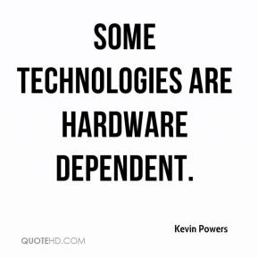 Kevin Powers  - Some technologies are hardware dependent.