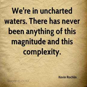Kevin Rochlin  - We're in uncharted waters. There has never been anything of this magnitude and this complexity.