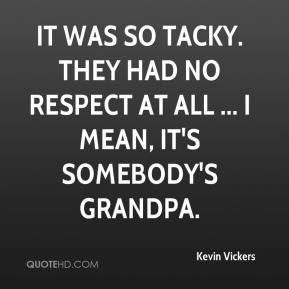 Kevin Vickers  - It was so tacky. They had no respect at all ... I mean, it's somebody's grandpa.