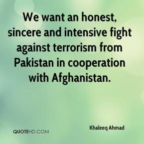 Khaleeq Ahmad  - We want an honest, sincere and intensive fight against terrorism from Pakistan in cooperation with Afghanistan.