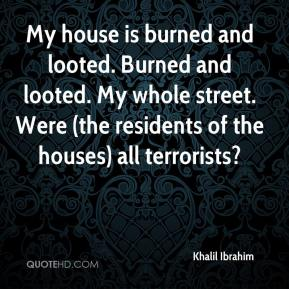 My house is burned and looted. Burned and looted. My whole street. Were (the residents of the houses) all terrorists?