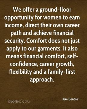 Kim Gentile  - We offer a ground-floor opportunity for women to earn income, direct their own career path and achieve financial security. Comfort does not just apply to our garments. It also means financial comfort, self-confidence, career growth, flexibility and a family-first approach.