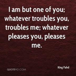 King Fahd  - I am but one of you; whatever troubles you, troubles me; whatever pleases you, pleases me.