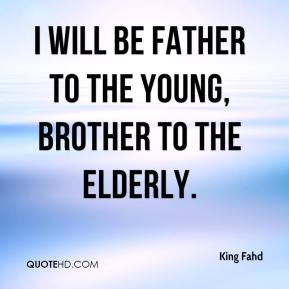 King Fahd  - I will be father to the young, brother to the elderly.