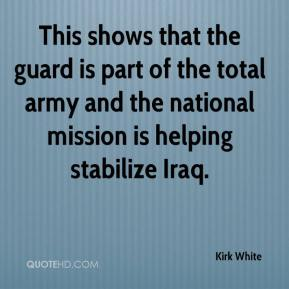Kirk White  - This shows that the guard is part of the total army and the national mission is helping stabilize Iraq.