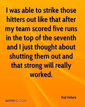 I was able to strike those hitters out like that after my team scored five runs in the top of the seventh and I just thought about shutting them out and that strong will really worked.