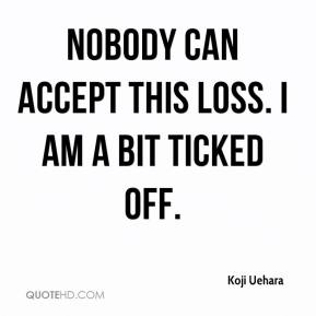 Koji Uehara  - Nobody can accept this loss. I am a bit ticked off.